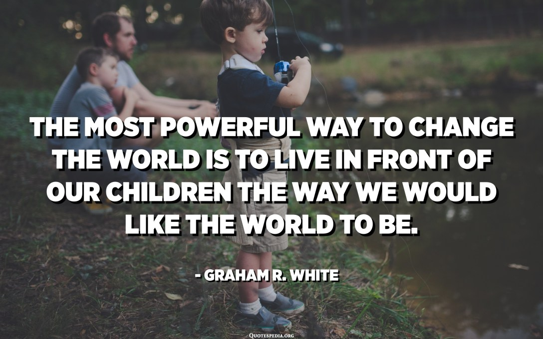 The most powerful way to change the world is to live in front of our children the way we would like the world to be. - Graham R. White