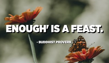 Enough' is a feast. - Buddhist Proverb