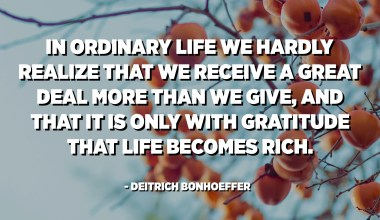 In ordinary life we hardly realize that we receive a great deal more than we give, and that it is only with gratitude that life becomes rich. - Deitrich Bonhoeffer