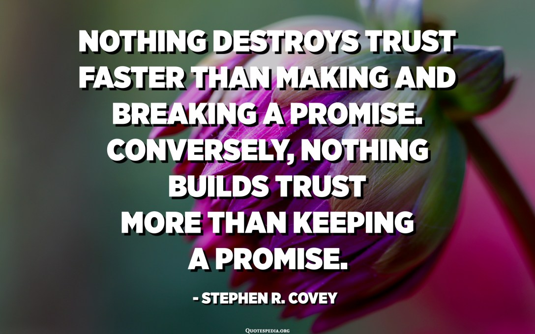 Nothing destroys trust faster than making and breaking a promise. Conversely, nothing builds trust more than keeping a promise. - Stephen R. Covey