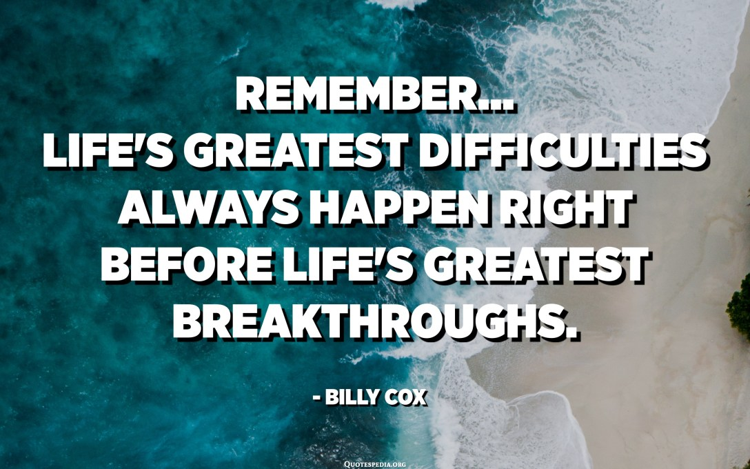 Remember... Life's greatest difficulties always happen right before life's greatest breakthroughs. - Billy Cox