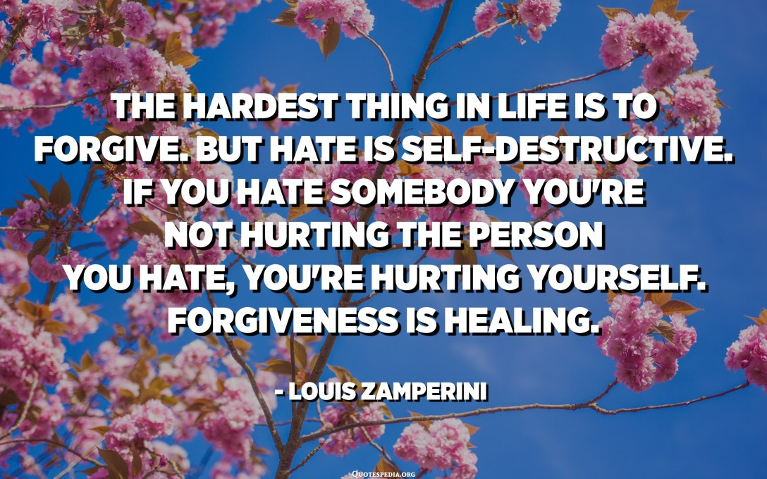 The hardest thing in life is to forgive. But hate is self-destructive. If you hate somebody you're not hurting the person you hate, you're hurting yourself. Forgiveness is healing. - Louis Zamperini