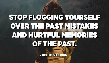 Stop flogging yourself over the past mistakes and hurtful memories of the past. - Kellie Sullivan