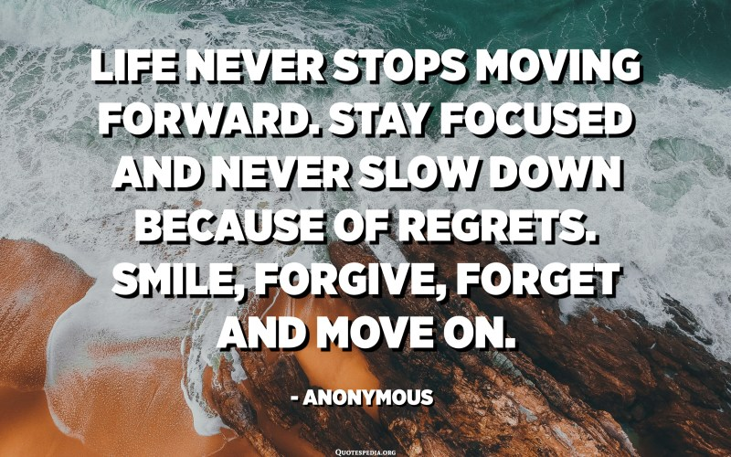Life never stops moving forward. Stay focused and never slow down because of regrets. Smile, Forgive, Forget and move on. - Anonymous
