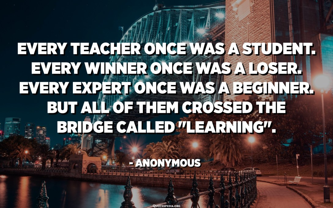 "Every teacher once was a student. Every winner once was a loser. Every expert once was a beginner. But all of them crossed the bridge called ""Learning"". - Anonymous"