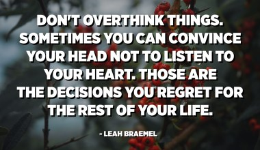 Don't overthink things. Sometimes you can convince your head not to listen to your heart. Those are the decisions you regret for the rest of your life. - Leah Braemel