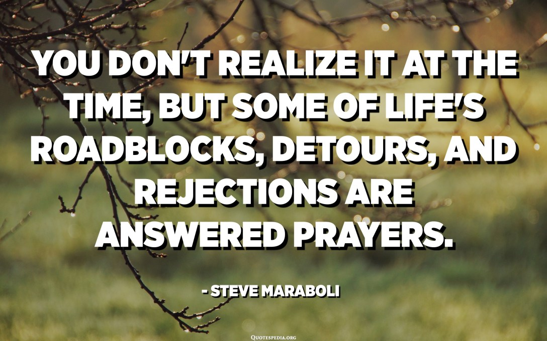 You don't realize it at the time, but some of life's roadblocks, detours, and rejections are answered prayers. - Steve Maraboli