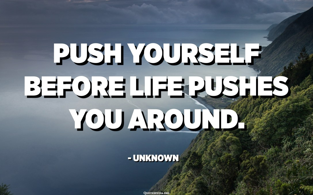 Push yourself before life pushes you around. - Unknown
