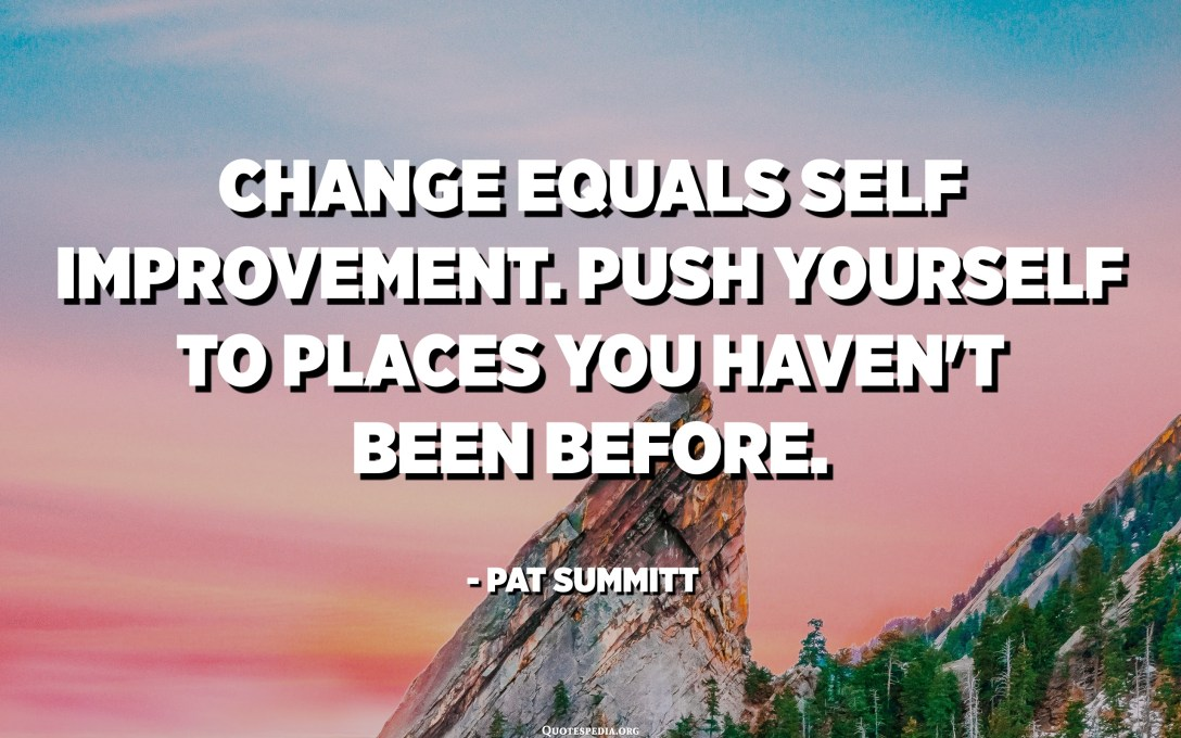 Change equals self improvement. Push yourself to places you haven't been before. - Pat Summitt
