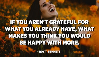 If you aren't grateful for what you already have, what makes you think you would be happy with more. - Roy T. Bennett