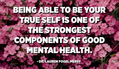 Being able to be your true self is one of the strongest components of good mental health. - Dr. Lauren Fogel Mersy