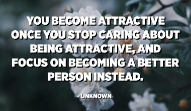 You become attractive once you stop caring about being attractive, and focus on becoming a better person instead. - Unknown