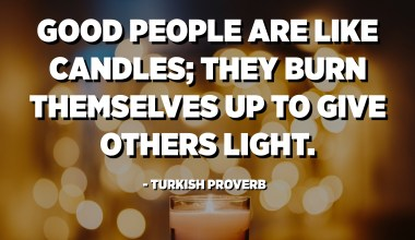 Good people are like candles; they burn themselves up to give others light. - Turkish Proverb