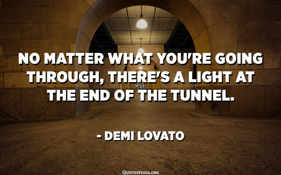 No matter what you're going through, there's a light at the end of the tunnel. - Demi Lovato