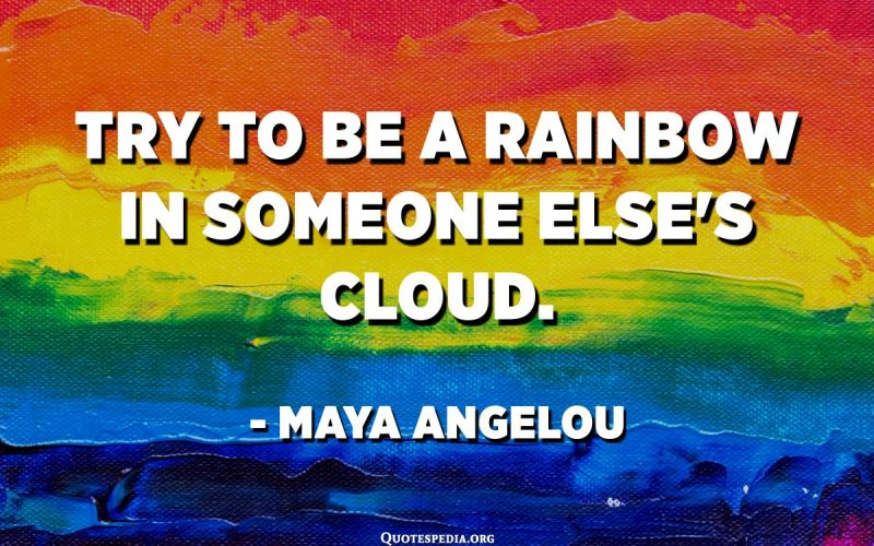 Try to be a rainbow in someone else's cloud. - Maya Angelou