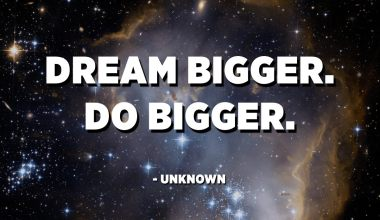 Dream bigger. Do bigger. - Unknown