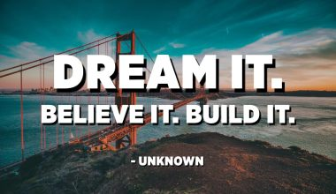Dream it. Believe it. Build it. - Unknown