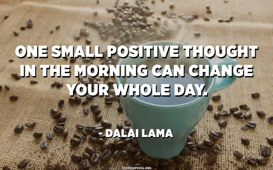 One small positive thought in the morning can change your whole day. - Dalai Lama