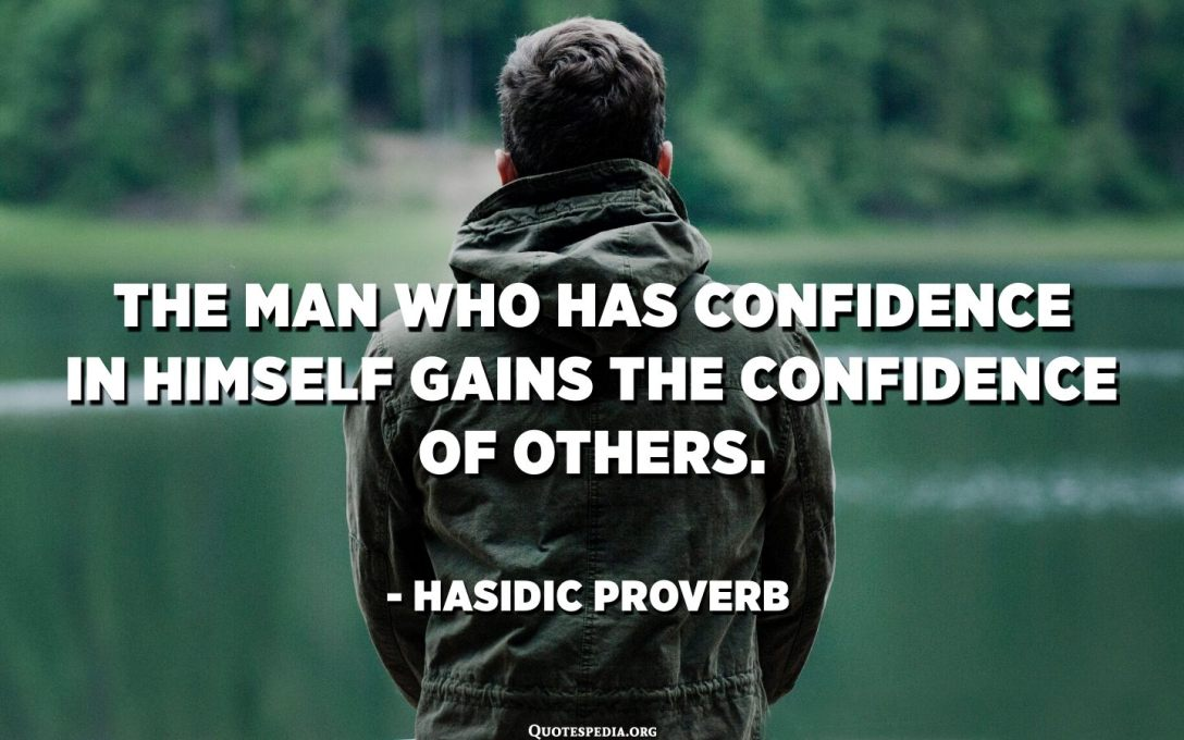 The man who has confidence in himself gains the confidence of others. - Hasidic Proverb
