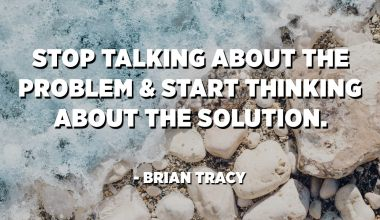 Stop talking about the problem and start thinking about the solution. - Brian Tracy