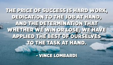 The price of success is hard work, dedication to the job at hand, and the determination that whether we win or lose, we have applied the best of ourselves to the task at hand. - Vince Lombardi