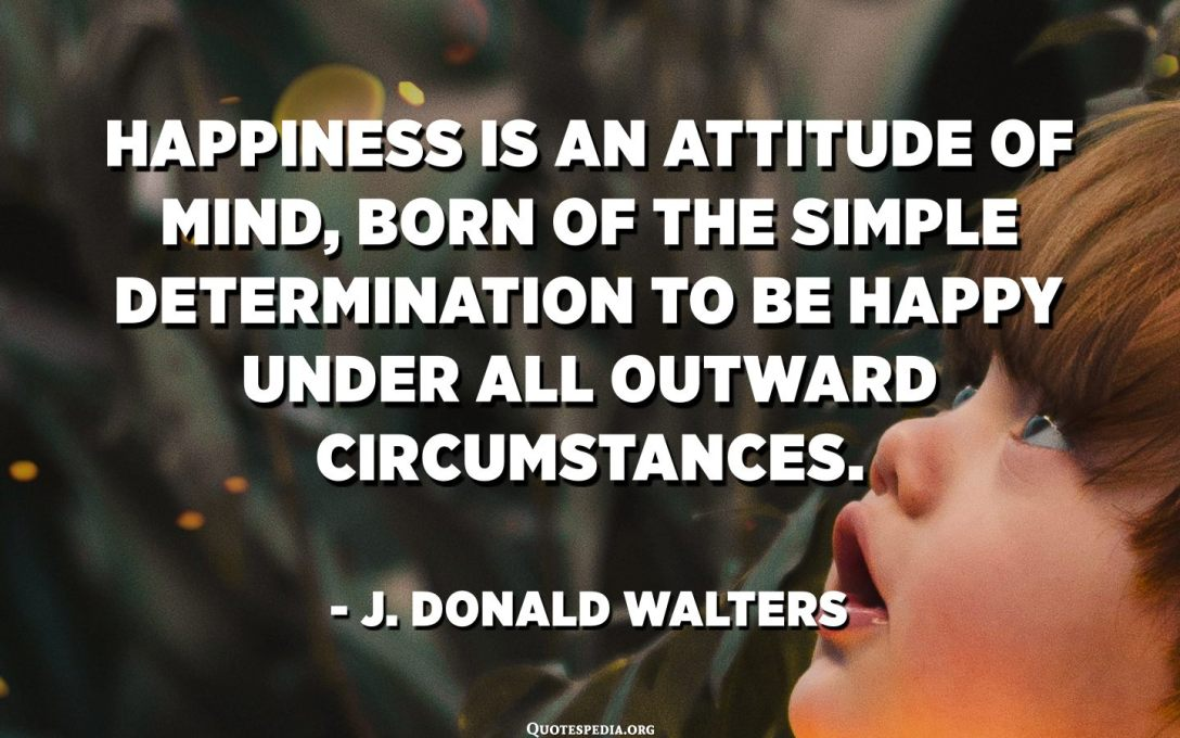 Happiness is an attitude of mind, born of the simple determination to be happy under all outward circumstances. - J. Donald Walters