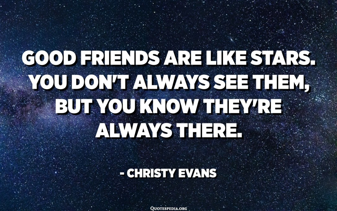 Good friends are like stars. You don't always see them, but you know they're always there. - Christy Evans