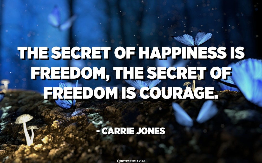 The secret of happiness is freedom, the secret of freedom is courage. - Carrie Jones