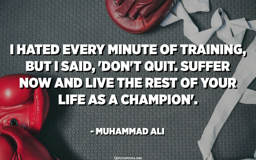I hated every minute of training, but I said, 'Don't quit. Suffer now and live the rest of your life as a champion'. - Muhammad Ali