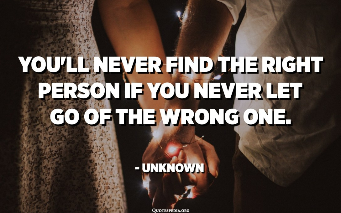 You'll never find the RIGHT person if you never let go of the WRONG one. - Unknown