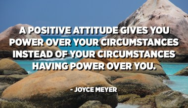 A positive attitude gives you power over your circumstances instead of your circumstances having power over you. - Joyce Meyer