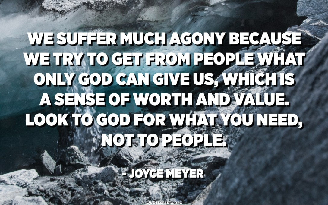 We suffer much agony because we try to get from people what only God can give us, which is a sense of worth and value. Look to God for what you need, not to people. - Joyce Meyer