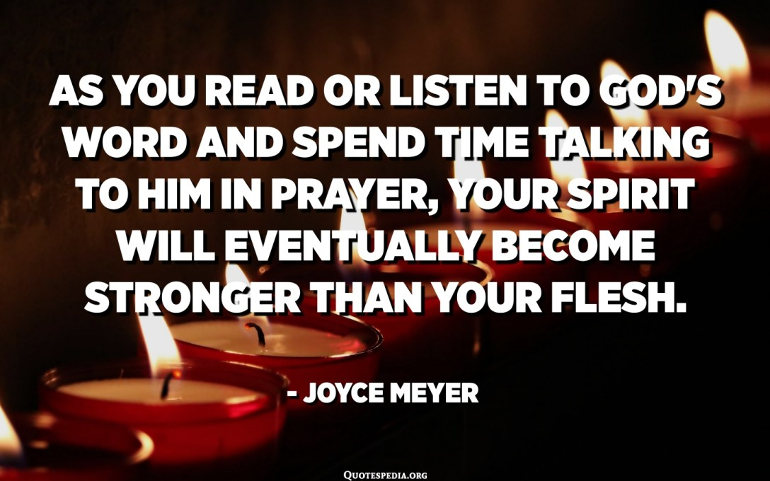 As you read or listen to God's Word and spend time talking to Him in prayer, your spirit will eventually become stronger than your flesh. - Joyce Meyer