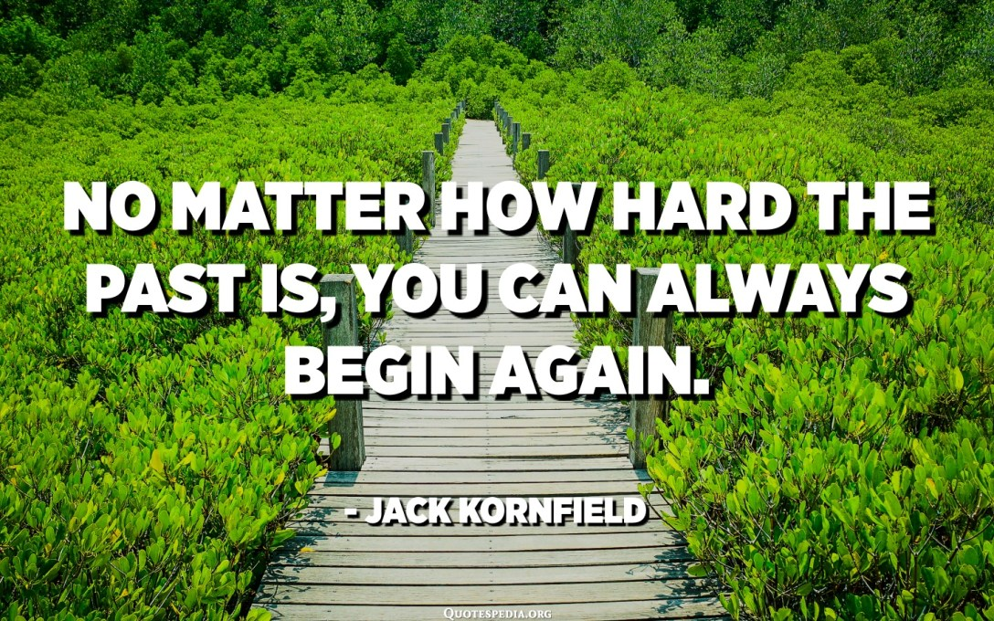 No matter how hard the past is, you can always begin again. - Jack Kornfield