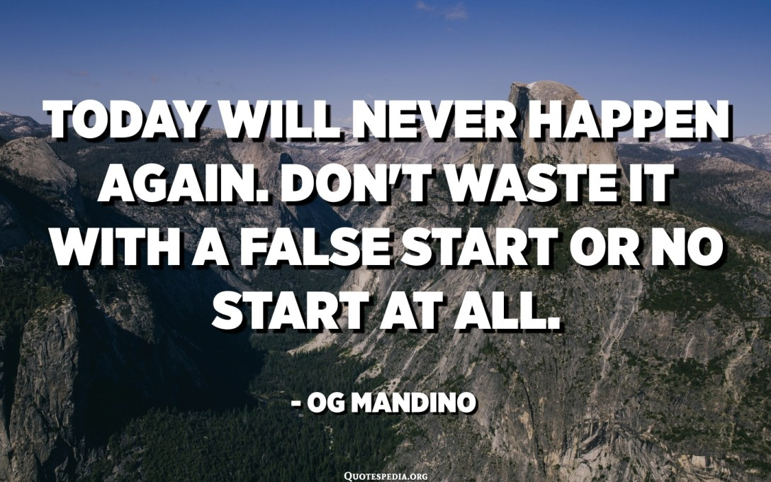Today will never happen again. Don't waste it with a false start or no start at all. - Og Mandino