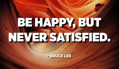 Be happy, but never satisfied. - Bruce Lee