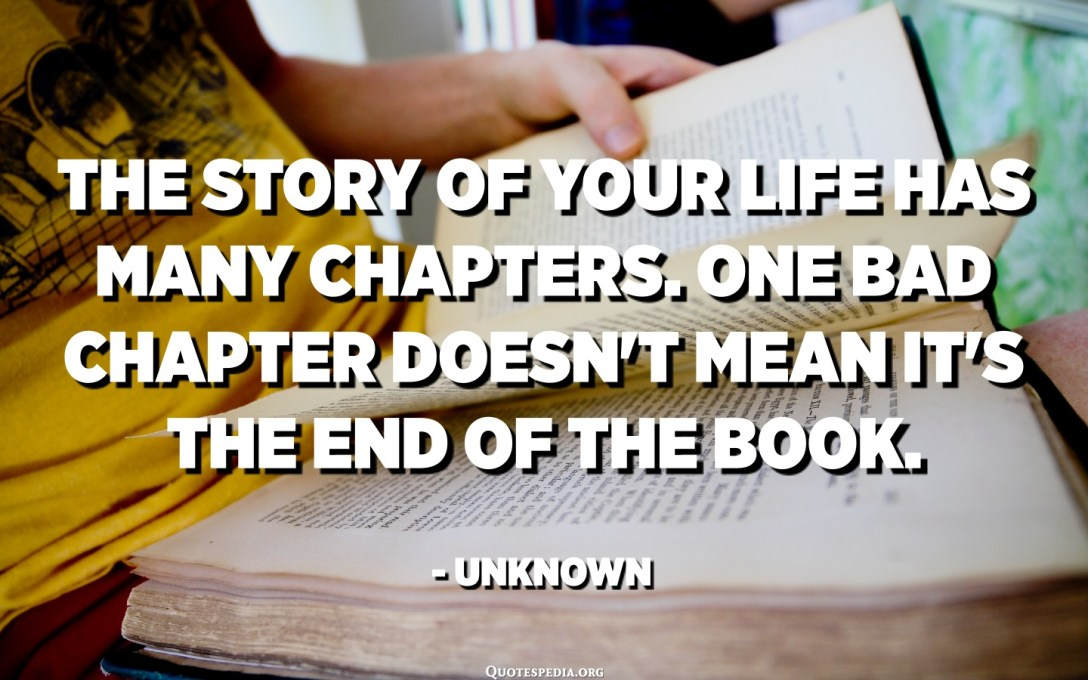 The story of your life has many chapters. One bad chapter doesn't mean it's the end of the book. - Unknown