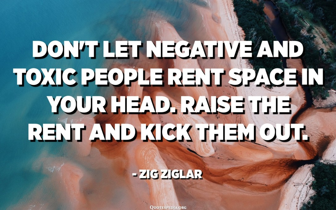 Don't let Negative and Toxic people rent space in your head. Raise the rent and kick them out. - Zig Ziglar