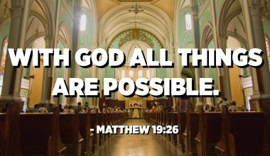 With God all things are possible. - Matthew 19:26