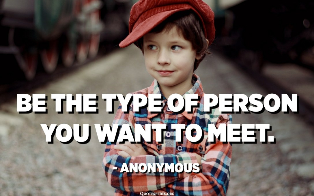 Be the type of person you want to meet. - Anonymous