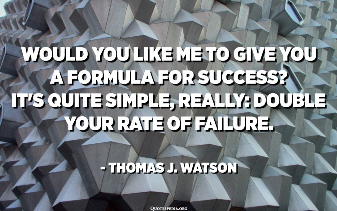 Would you like me to give you a formula for success? It's quite simple, really: Double your rate of failure. - Thomas J. Watson