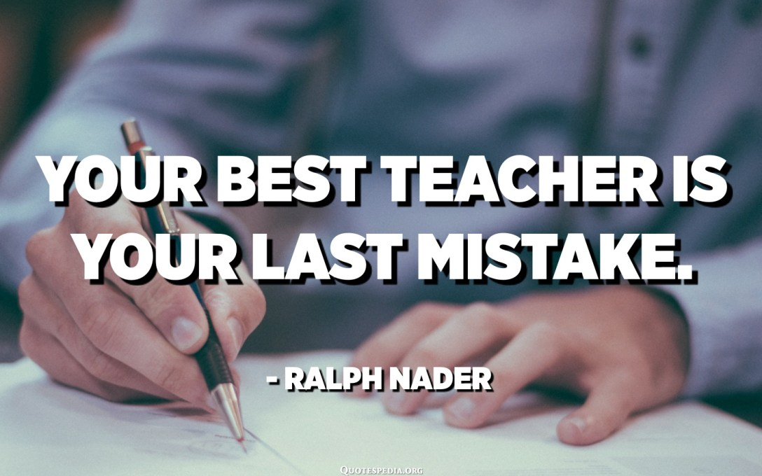 Your best teacher is your last mistake. - Ralph Nader