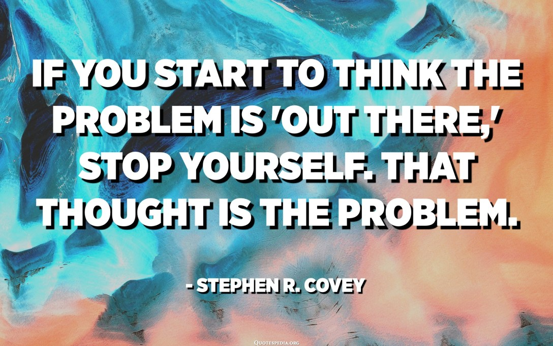 If you start to think the problem is 'out there,' stop yourself. That thought is the problem. - Stephen R. Covey
