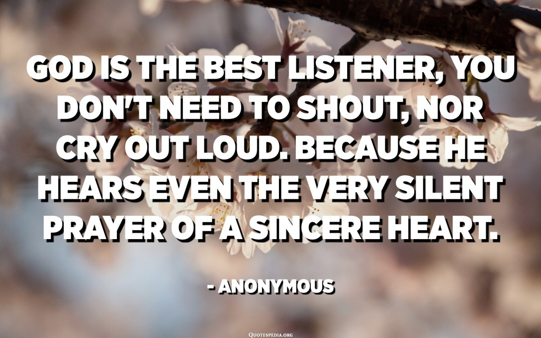 God is the best listener, you don't need to shout, nor cry out loud. Because He hears even the very silent prayer of a sincere heart. - Anonymous