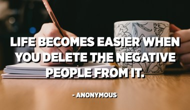 Life becomes easier when you delete the negative people from it. - Anonymous