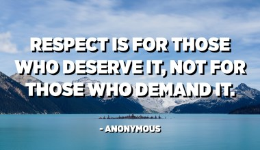 Respect is for those who deserve it, not for those who demand it. - Anonymous