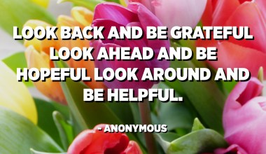 Look back and be grateful look ahead and be hopeful look around and be helpful. - Anonymous