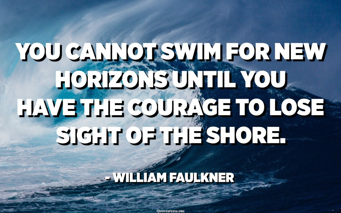 You cannot swim for new horizons until you have the courage to lose sight of the shore. - William Faulkner