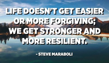 Life doesn't get easier or more forgiving; we get stronger and more resilient. - Steve Maraboli