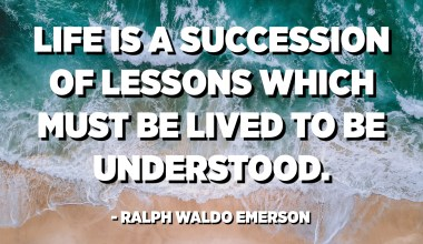 Life is a succession of lessons which must be lived to be understood. - Ralph Waldo Emerson